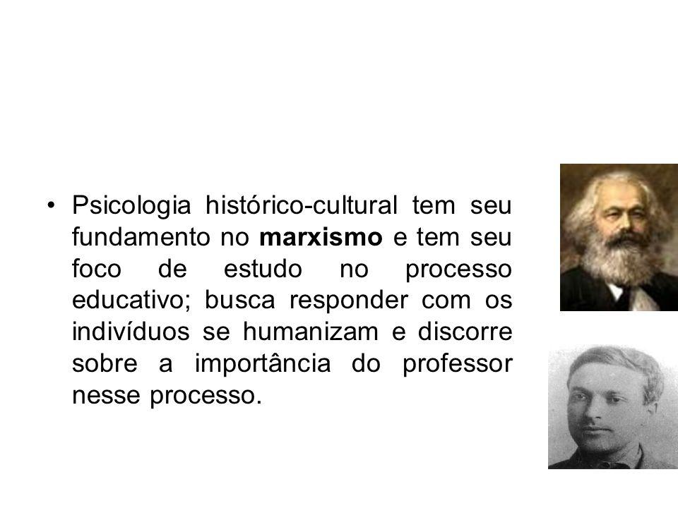 Psicologia histórico-cultural tem seu fundamento no marxismo e tem seu foco de estudo no processo educativo; busca responder com os indivíduos se huma