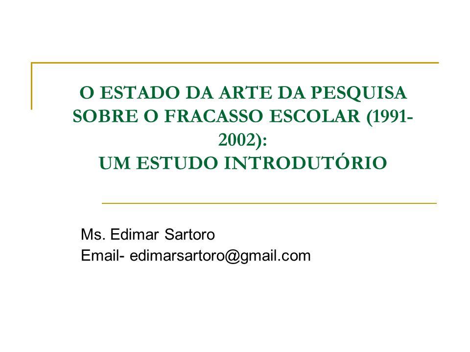 O ESTADO DA ARTE DA PESQUISA SOBRE O FRACASSO ESCOLAR (1991- 2002): UM ESTUDO INTRODUTÓRIO Ms. Edimar Sartoro Email- edimarsartoro@gmail.com
