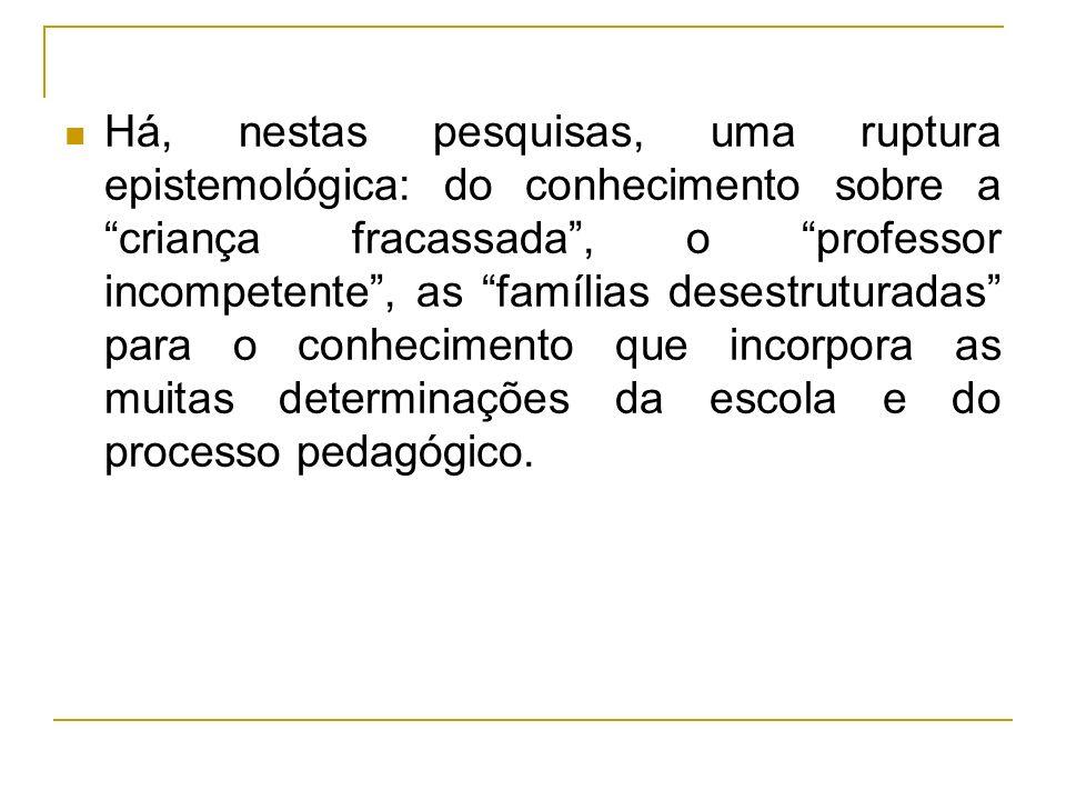 Há, nestas pesquisas, uma ruptura epistemológica: do conhecimento sobre a criança fracassada, o professor incompetente, as famílias desestruturadas pa