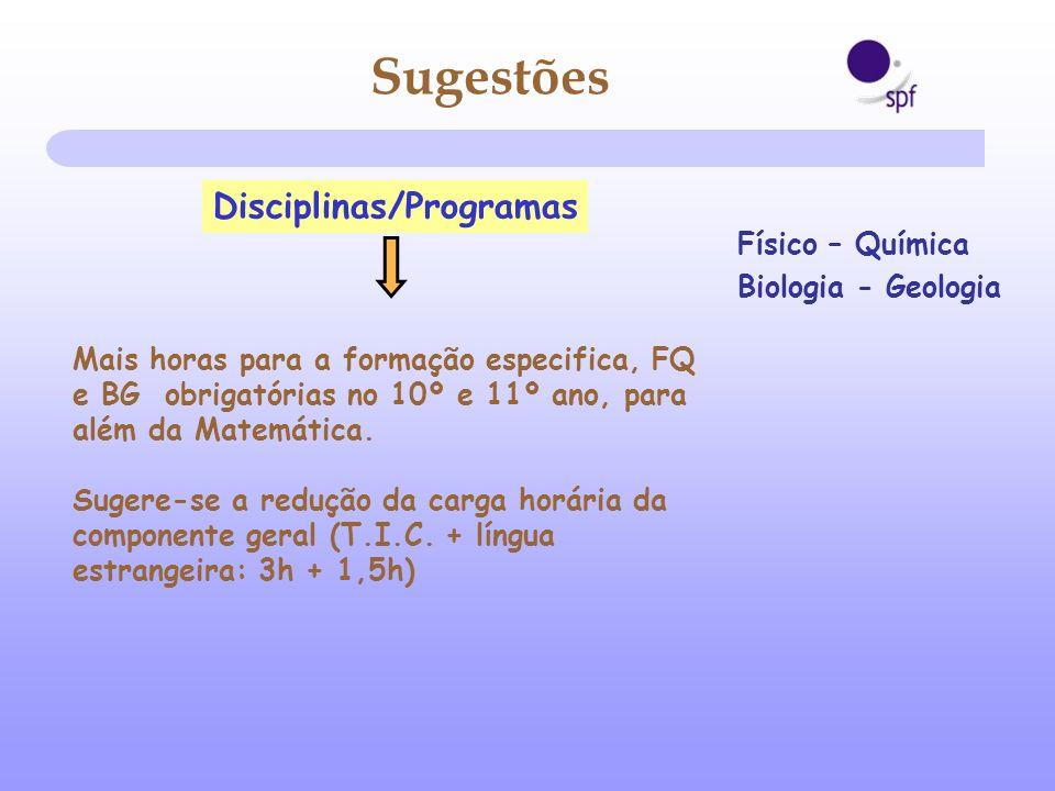 Disciplinas/Programas Mais horas para a formação especifica, FQ e BG obrigatórias no 10º e 11º ano, para além da Matemática. Sugere-se a redução da ca