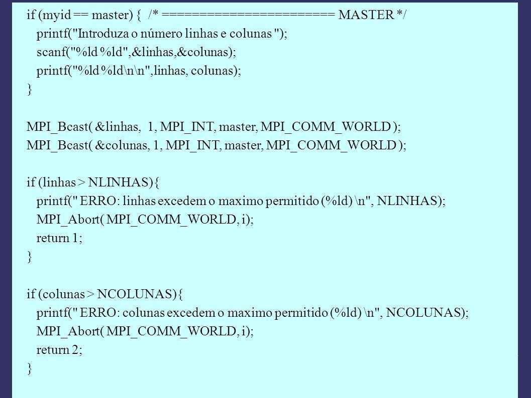 if (myid == master) { /* ======================= MASTER */ printf( Introduza o número linhas e colunas ); scanf( %ld %ld ,&linhas,&colunas); printf( %ld %ld\n\n ,linhas, colunas); } MPI_Bcast( &linhas, 1, MPI_INT, master, MPI_COMM_WORLD ); MPI_Bcast( &colunas, 1, MPI_INT, master, MPI_COMM_WORLD ); if (linhas > NLINHAS){ printf( ERRO: linhas excedem o maximo permitido (%ld) \n , NLINHAS); MPI_Abort( MPI_COMM_WORLD, i); return 1; } if (colunas > NCOLUNAS){ printf( ERRO: colunas excedem o maximo permitido (%ld) \n , NCOLUNAS); MPI_Abort( MPI_COMM_WORLD, i); return 2; }