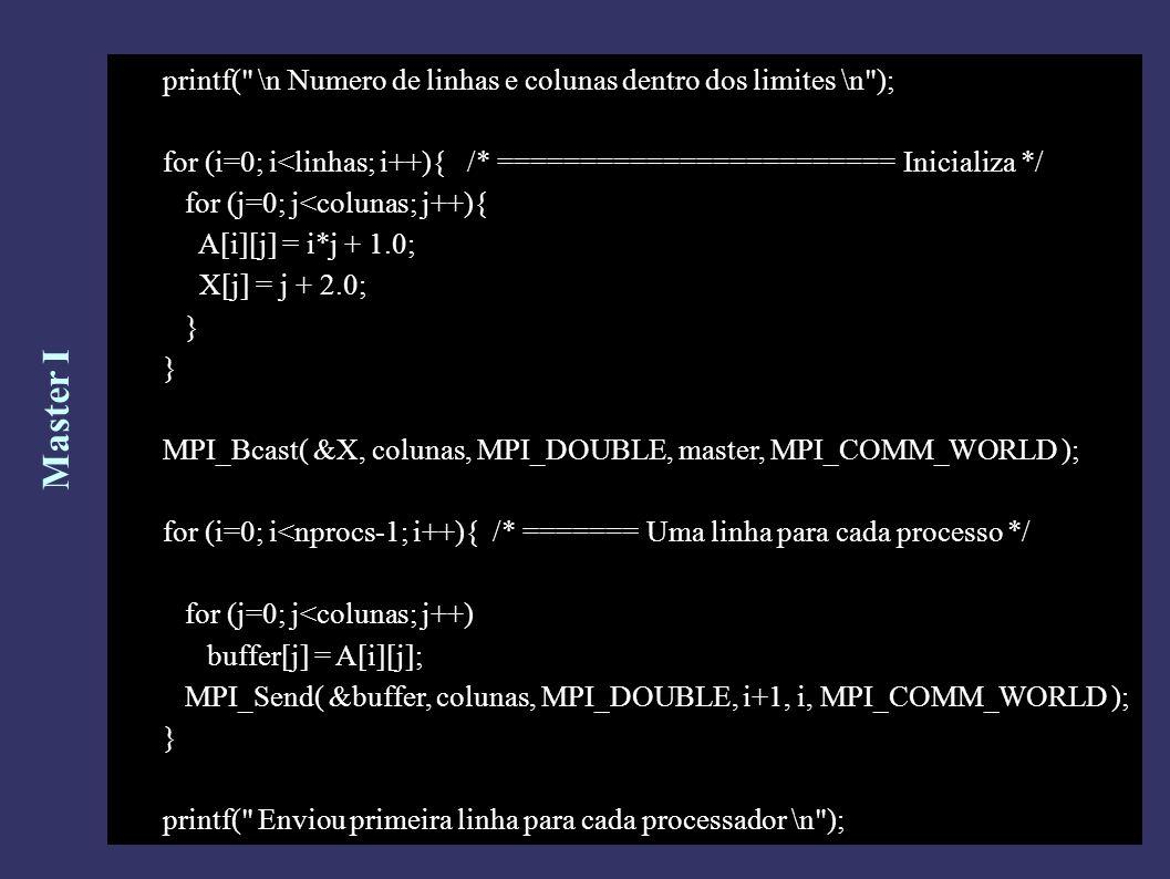 Master I printf( \n Numero de linhas e colunas dentro dos limites \n ); for (i=0; i<linhas; i++){ /* ======================== Inicializa */ for (j=0; j<colunas; j++){ A[i][j] = i*j + 1.0; X[j] = j + 2.0; } MPI_Bcast( &X, colunas, MPI_DOUBLE, master, MPI_COMM_WORLD ); for (i=0; i<nprocs-1; i++){ /* ======= Uma linha para cada processo */ for (j=0; j<colunas; j++) buffer[j] = A[i][j]; MPI_Send( &buffer, colunas, MPI_DOUBLE, i+1, i, MPI_COMM_WORLD ); } printf( Enviou primeira linha para cada processador \n );