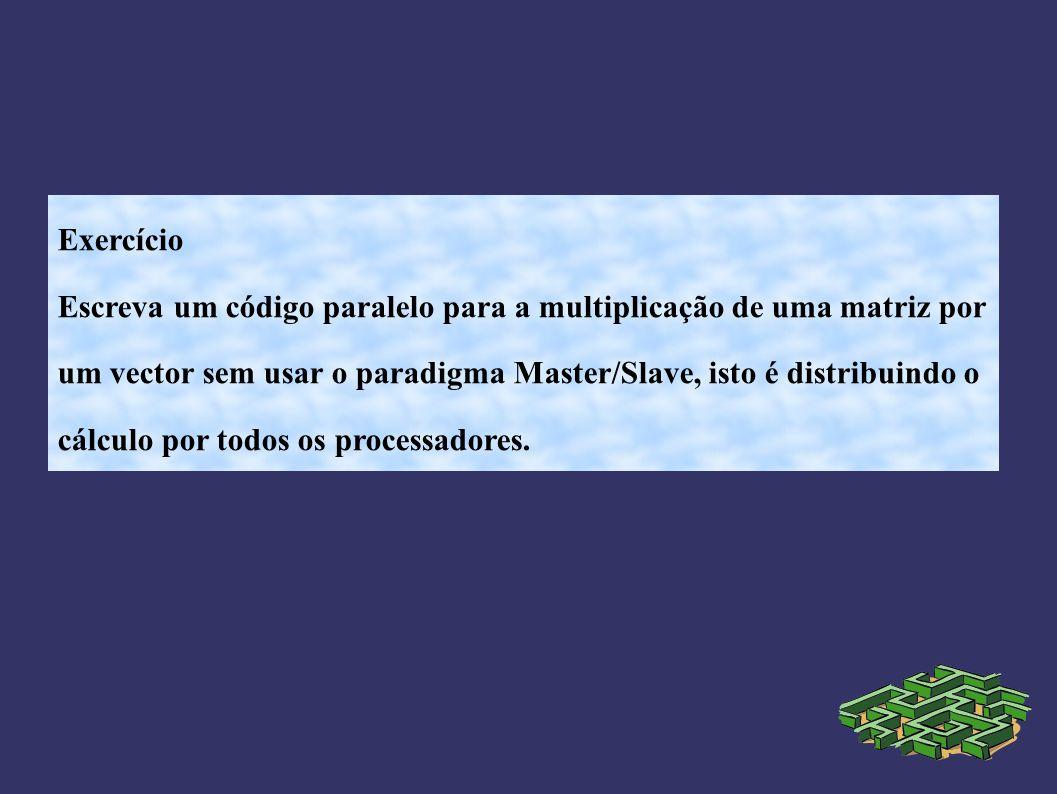 Exercício Escreva um código paralelo para a multiplicação de uma matriz por um vector sem usar o paradigma Master/Slave, isto é distribuindo o cálculo