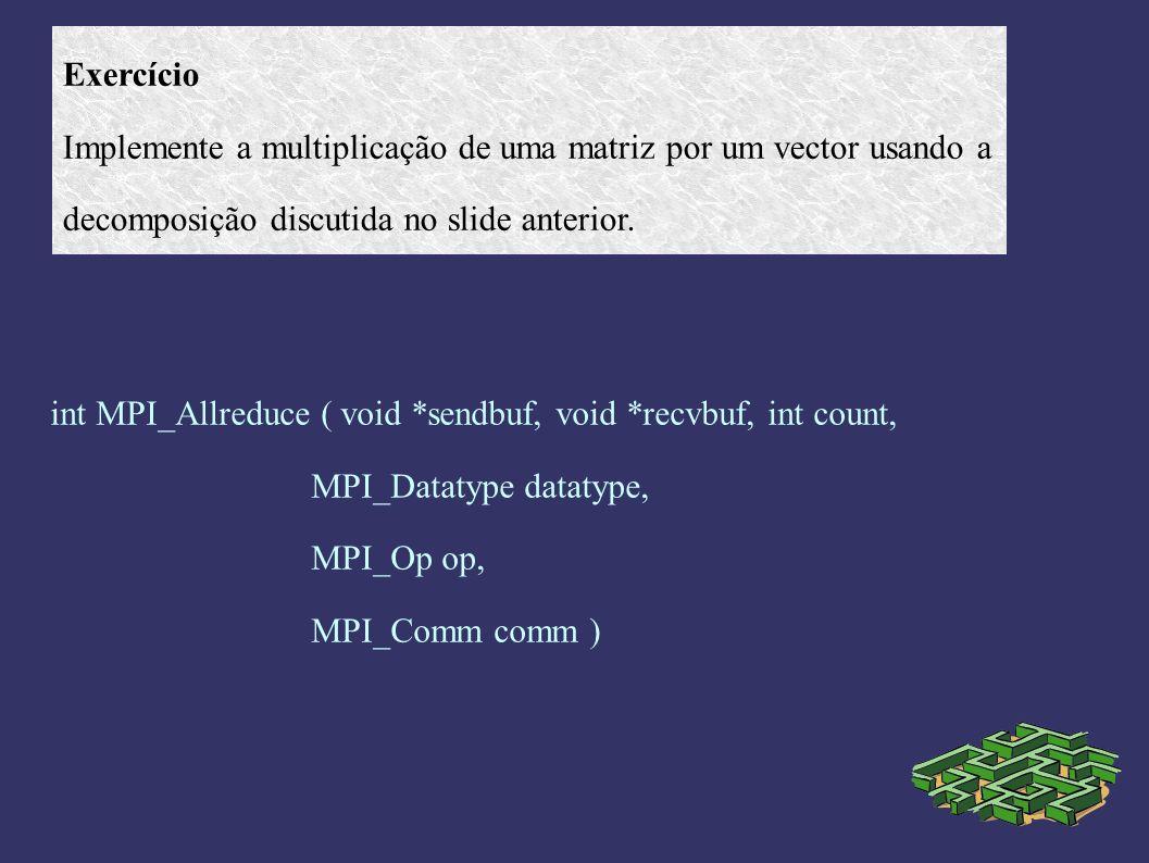 Exercício Implemente a multiplicação de uma matriz por um vector usando a decomposição discutida no slide anterior. int MPI_Allreduce ( void *sendbuf,