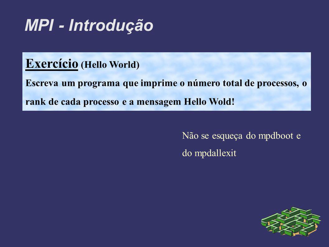 MPI - Introdução Exercício (Hello World) Escreva um programa que imprime o número total de processos, o rank de cada processo e a mensagem Hello Wold.