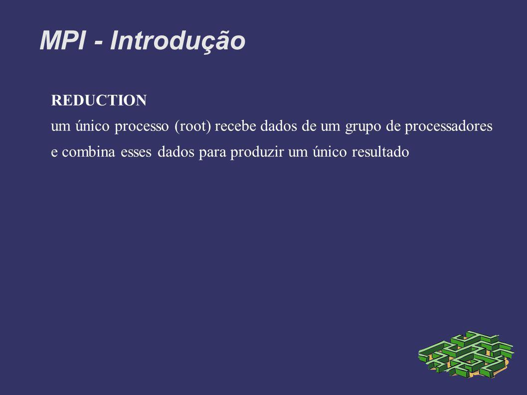 MPI - Introdução REDUCTION um único processo (root) recebe dados de um grupo de processadores e combina esses dados para produzir um único resultado
