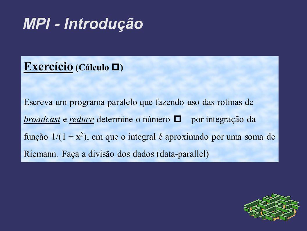 MPI - Introdução Exercício (Cálculo ) Escreva um programa paralelo que fazendo uso das rotinas de broadcast e reduce determine o número por integração da função 1/(1 + x 2 ), em que o integral é aproximado por uma soma de Riemann.