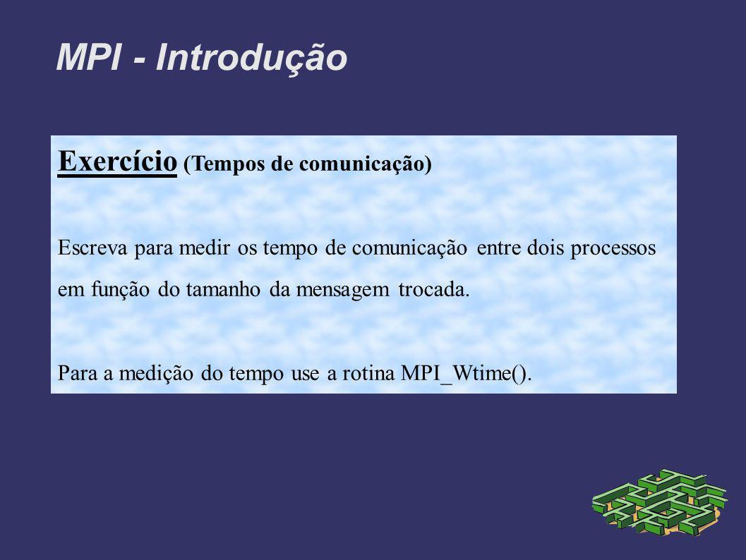 MPI - Introdução Exercício (Tempos de comunicação) Escreva para medir os tempo de comunicação entre dois processos em função do tamanho da mensagem trocada.