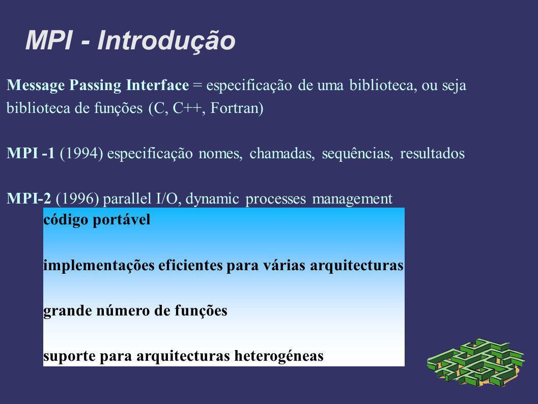 MPI - Introdução Message Passing Interface = especificação de uma biblioteca, ou seja biblioteca de funções (C, C++, Fortran) MPI -1 (1994) especificação nomes, chamadas, sequências, resultados MPI-2 (1996) parallel I/O, dynamic processes management código portável implementações eficientes para várias arquitecturas grande número de funções suporte para arquitecturas heterogéneas