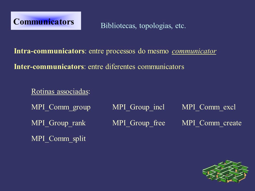 Communicators Bibliotecas, topologias, etc. Intra-communicators: entre processos do mesmo communicator Inter-communicators: entre diferentes communica