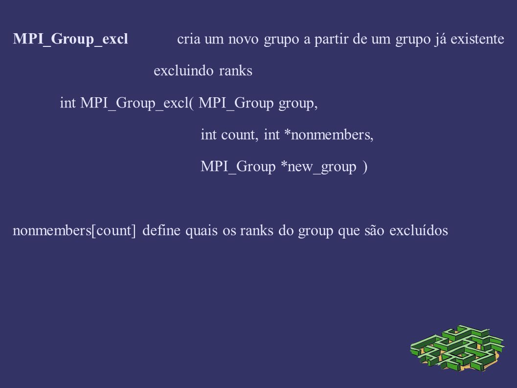 MPI_Group_exclcria um novo grupo a partir de um grupo já existente excluindo ranks int MPI_Group_excl( MPI_Group group, int count, int *nonmembers, MPI_Group *new_group ) nonmembers[count] define quais os ranks do group que são excluídos