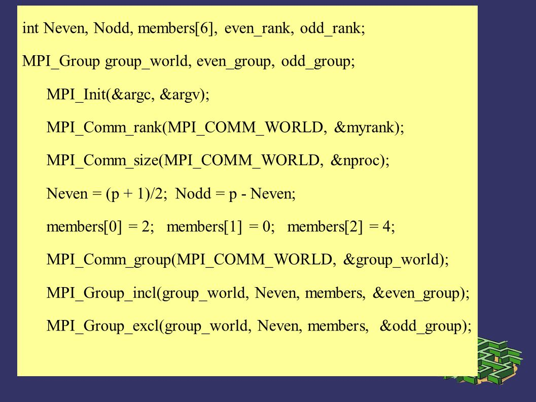 int Neven, Nodd, members[6], even_rank, odd_rank; MPI_Group group_world, even_group, odd_group; MPI_Init(&argc, &argv); MPI_Comm_rank(MPI_COMM_WORLD,