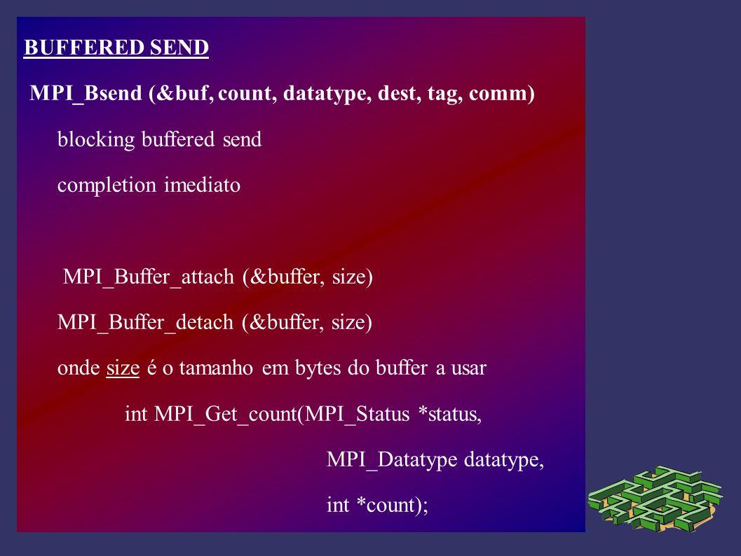READY SEND MPI_Rsend (&buf, count, datatype, dest, tag, comm) blocking ready send a comunicação pressupõe que está já activo um receive.