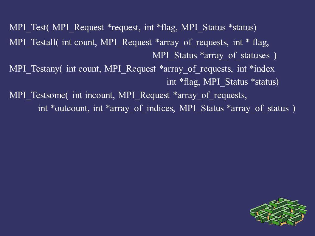 MPI_Test( MPI_Request *request, int *flag, MPI_Status *status) MPI_Testall( int count, MPI_Request *array_of_requests, int * flag, MPI_Status *array_o