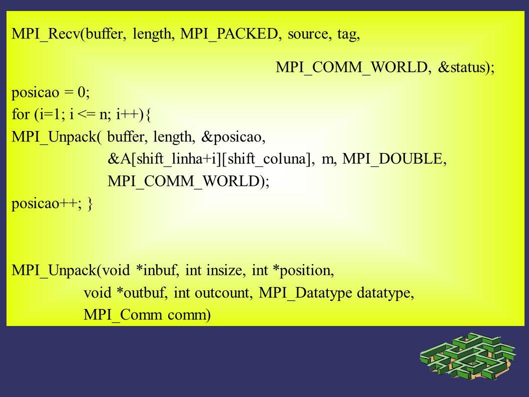 MPI_Recv(buffer, length, MPI_PACKED, source, tag, MPI_COMM_WORLD, &status); posicao = 0; for (i=1; i <= n; i++){ MPI_Unpack( buffer, length, &posicao,