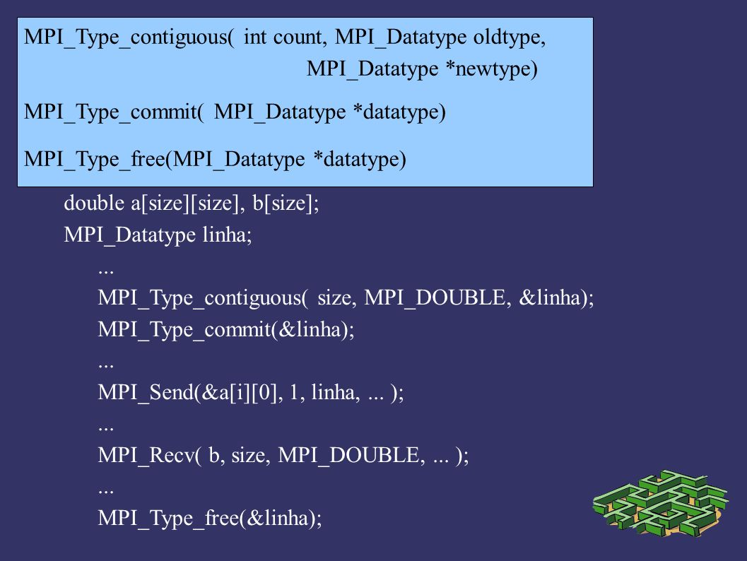 MPI_Type_vector( int count, int blocklength, int stride, MPI_Datatype oldtype, MPI_Datatype *newtype ) stride blocklength Count = 3 double a[size][size], b[size]; Datatype coluna;...