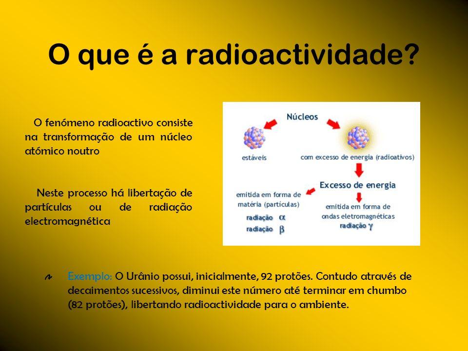 O que é a radioactividade? Exemplo: O Urânio possui, inicialmente, 92 protões. Contudo através de decaimentos sucessivos, diminui este número até term