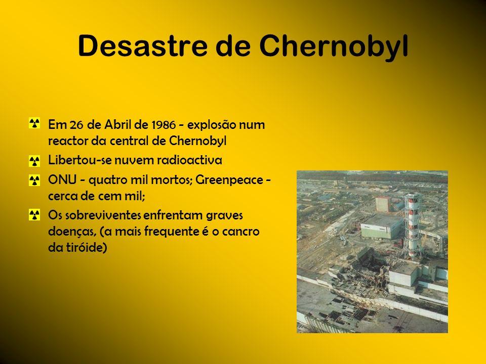 Desastre de Chernobyl Em 26 de Abril de 1986 - explosão num reactor da central de Chernobyl Libertou-se nuvem radioactiva ONU - quatro mil mortos; Gre
