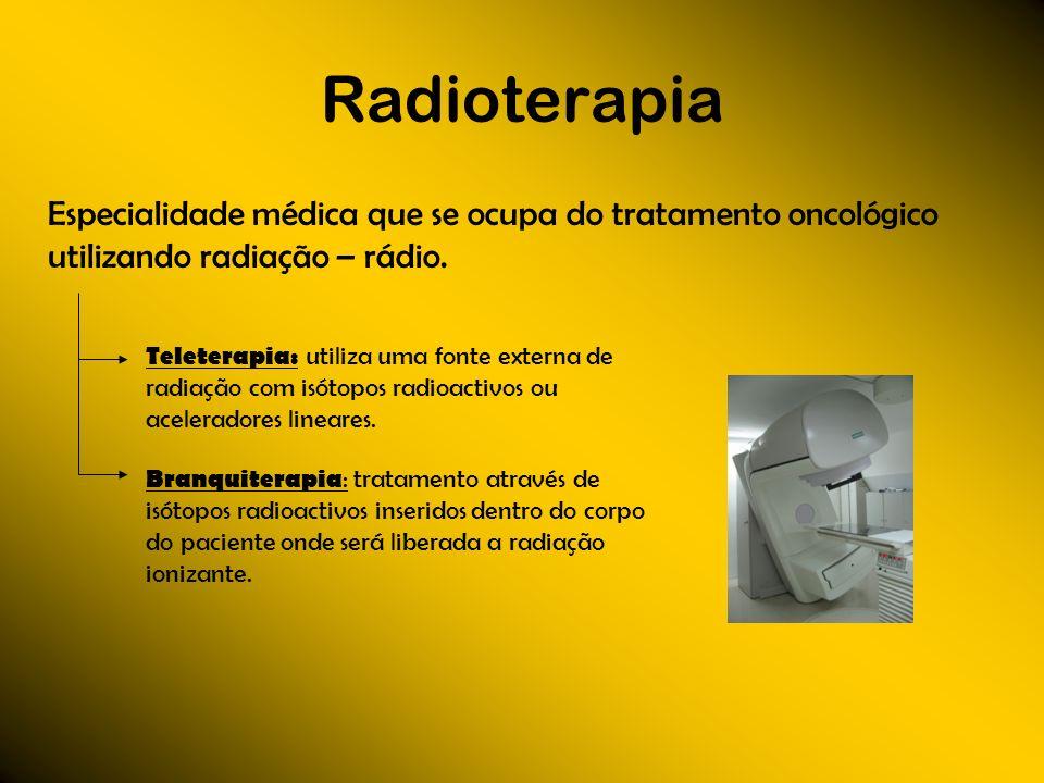 Radioterapia Especialidade médica que se ocupa do tratamento oncológico utilizando radiação – rádio. Teleterapia: utiliza uma fonte externa de radiaçã