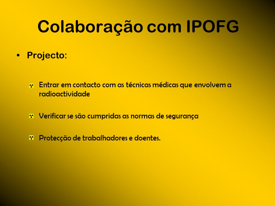 Colaboração com IPOFG Projecto: Entrar em contacto com as técnicas médicas que envolvem a radioactividade Verificar se são cumpridas as normas de segu
