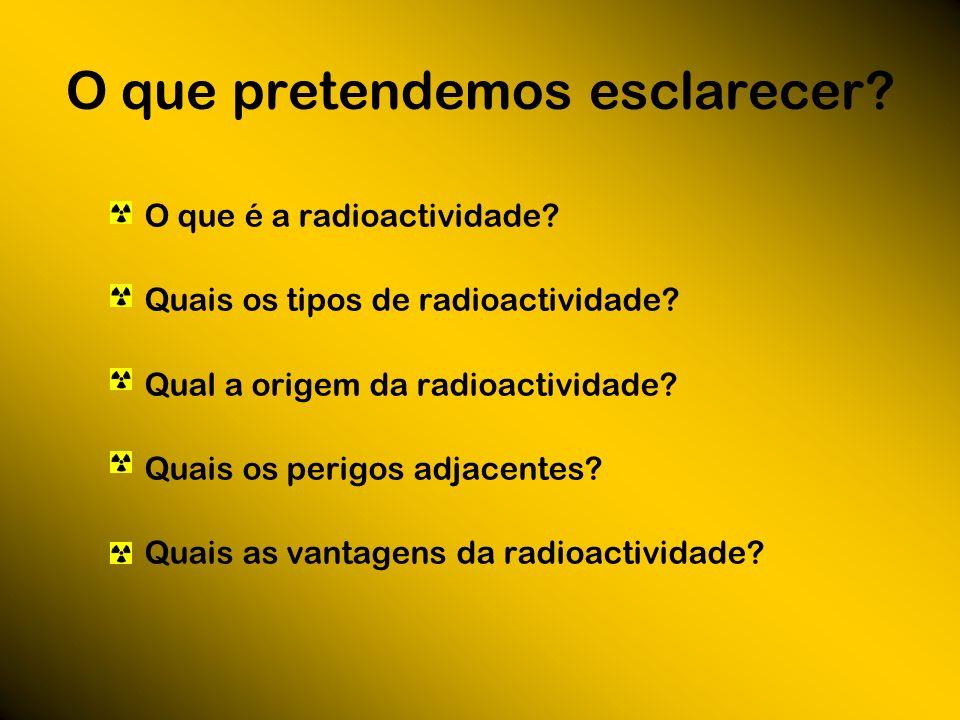 O que pretendemos esclarecer? O que é a radioactividade? Quais os tipos de radioactividade? Qual a origem da radioactividade? Quais os perigos adjacen