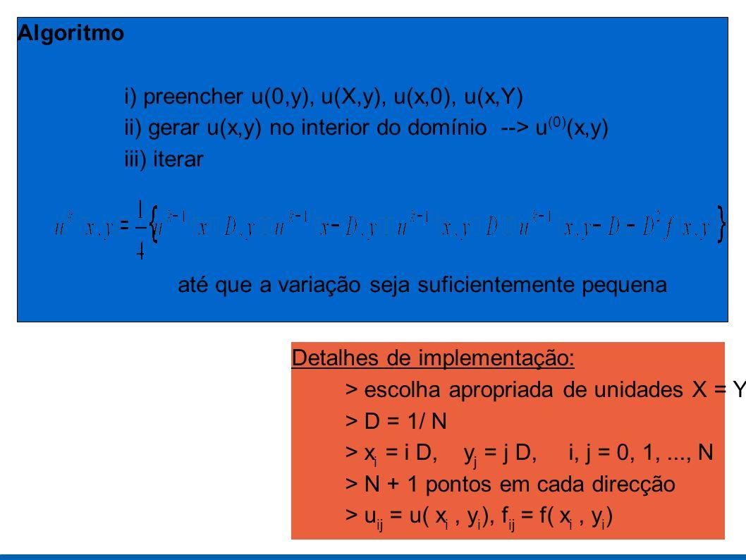 Algoritmo i) preencher u(0,y), u(X,y), u(x,0), u(x,Y) ii) gerar u(x,y) no interior do domínio --> u (0) (x,y) iii) iterar até que a variação seja suficientemente pequena Detalhes de implementação: > escolha apropriada de unidades X = Y = 1 > D = 1/ N > x i = i D, y j = j D, i, j = 0, 1,..., N > N + 1 pontos em cada direcção > u ij = u( x i, y i ), f ij = f( x i, y i )