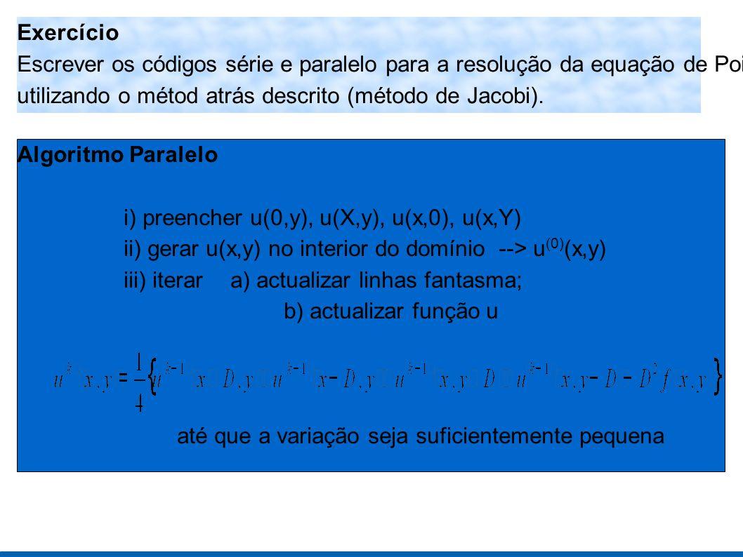 Exercício Escrever os códigos série e paralelo para a resolução da equação de Poisson utilizando o métod atrás descrito (método de Jacobi).