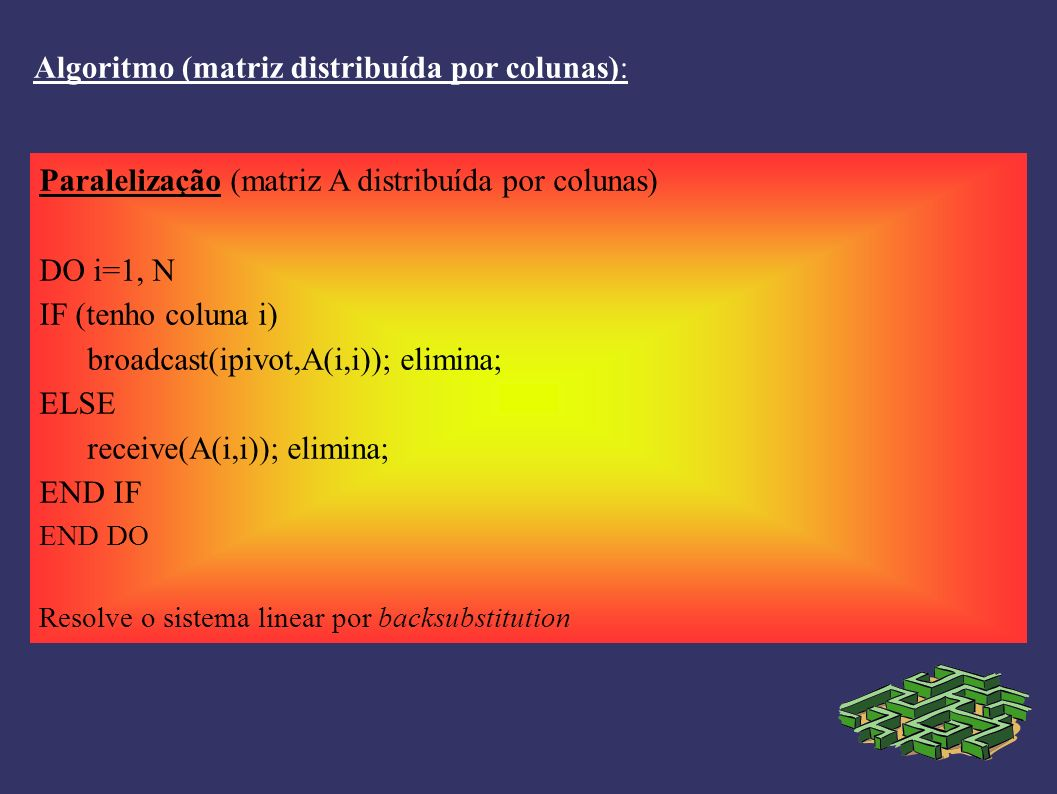 Algoritmo (matriz distribuída por colunas): Paralelização (matriz A distribuída por colunas) DO i=1, N IF (tenho coluna i) broadcast(ipivot,A(i,i)); elimina; ELSE receive(A(i,i)); elimina; END IF END DO Resolve o sistema linear por backsubstitution