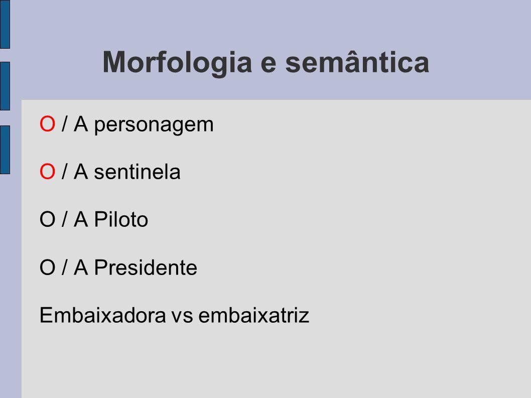 Morfologia e semântica O / A personagem O / A sentinela O / A Piloto O / A Presidente Embaixadora vs embaixatriz