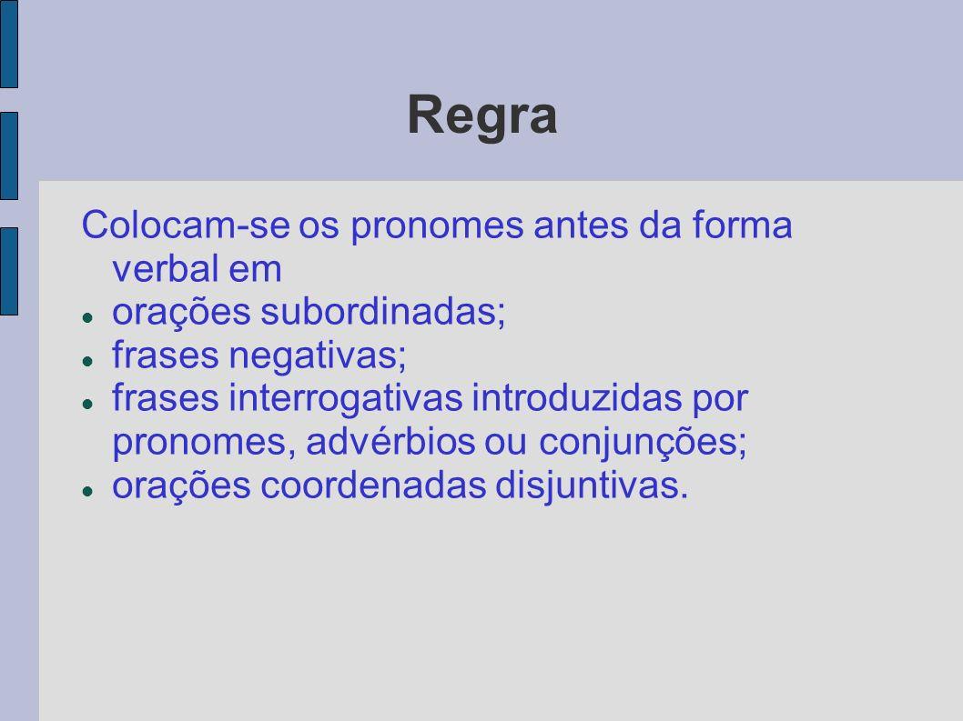Regra Colocam-se os pronomes antes da forma verbal em orações subordinadas; frases negativas; frases interrogativas introduzidas por pronomes, advérbi