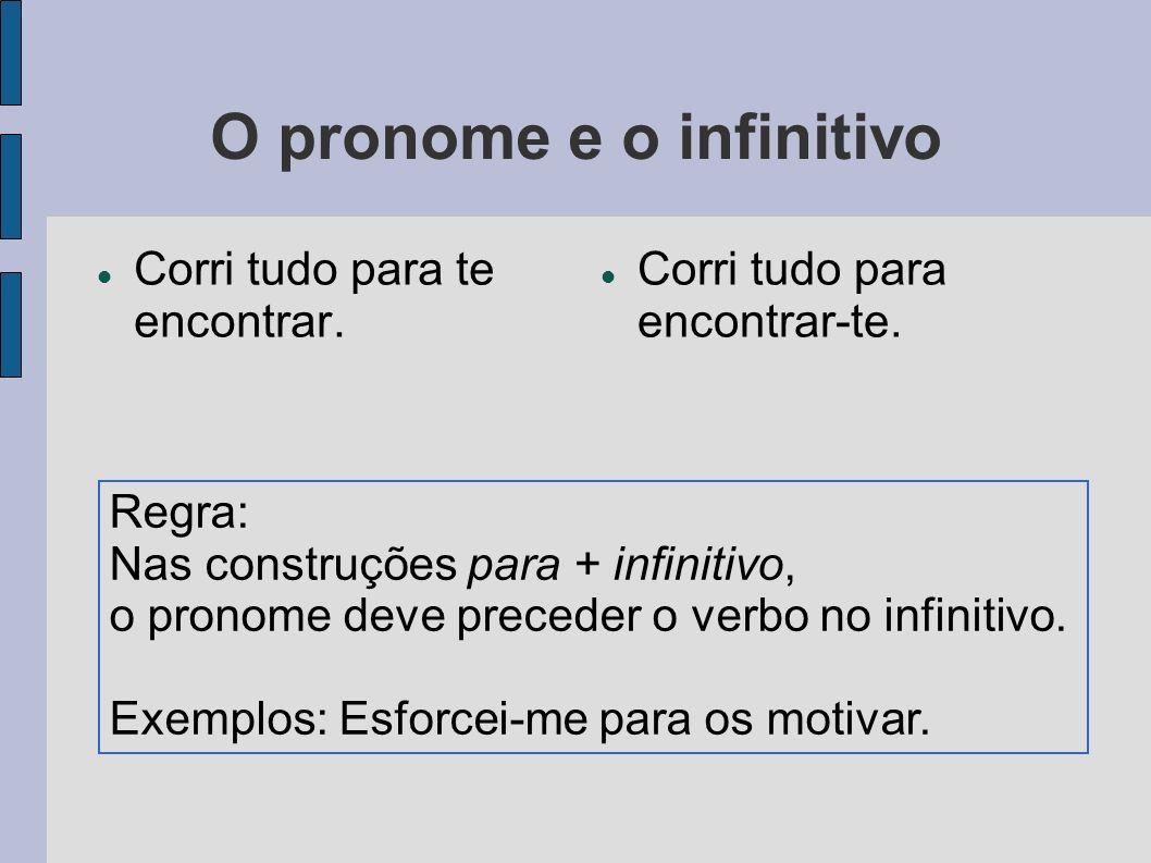 O pronome e o infinitivo Corri tudo para te encontrar. Corri tudo para encontrar-te. Regra: Nas construções para + infinitivo, o pronome deve preceder