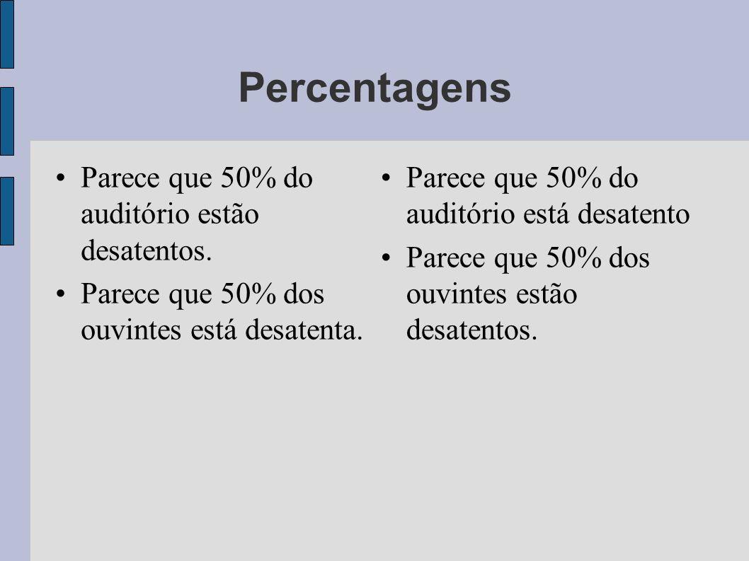 Percentagens Parece que 50% do auditório estão desatentos. Parece que 50% dos ouvintes está desatenta. Parece que 50% do auditório está desatento Pare