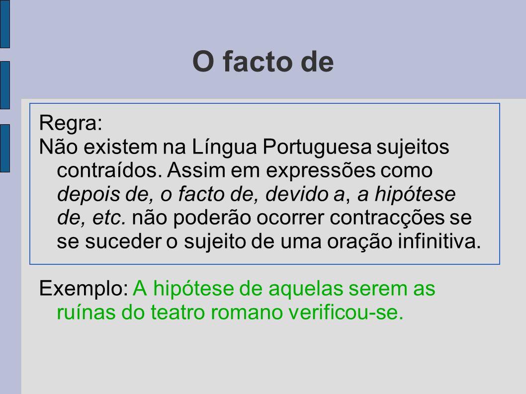 O facto de Regra: Não existem na Língua Portuguesa sujeitos contraídos. Assim em expressões como depois de, o facto de, devido a, a hipótese de, etc.