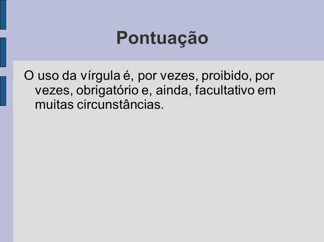 Pontuação O uso da vírgula é, por vezes, proibido, por vezes, obrigatório e, ainda, facultativo em muitas circunstâncias.