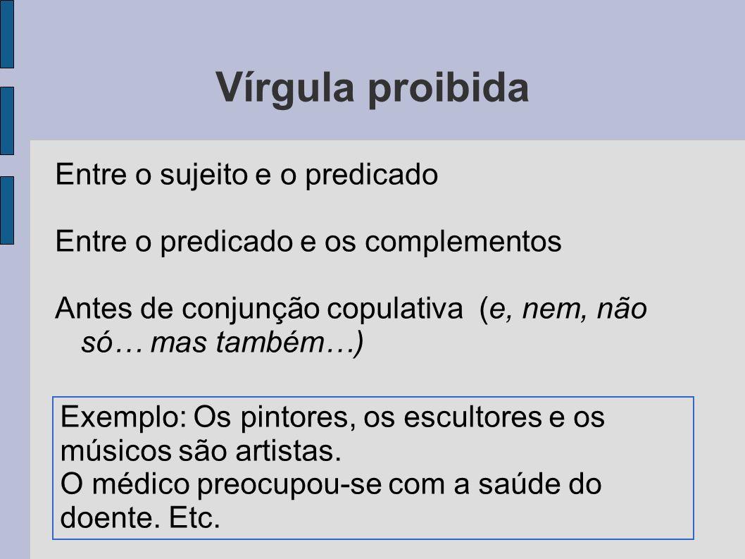 Vírgula proibida Entre o sujeito e o predicado Entre o predicado e os complementos Antes de conjunção copulativa (e, nem, não só… mas também…) Exemplo