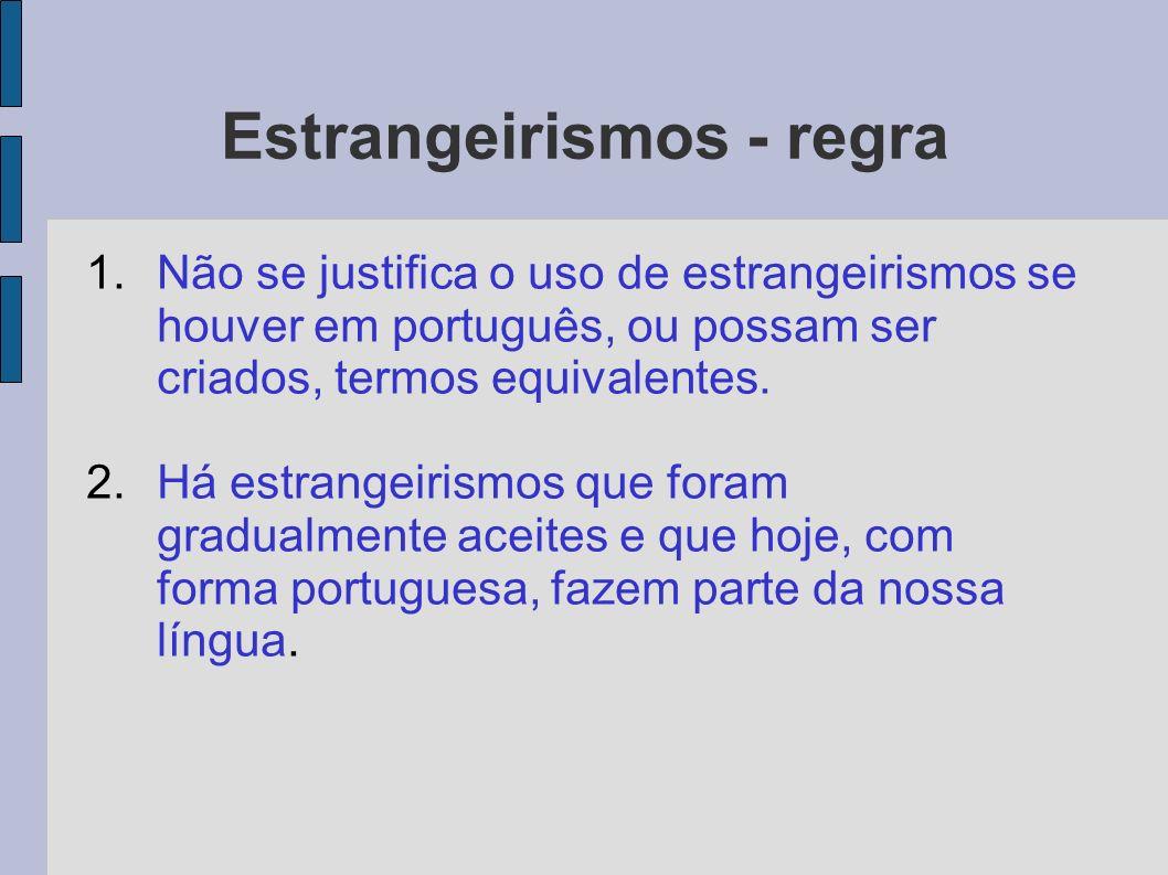 Estrangeirismos - regra 1.Não se justifica o uso de estrangeirismos se houver em português, ou possam ser criados, termos equivalentes. 2.Há estrangei