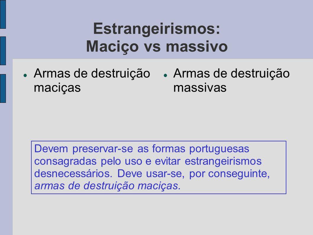Estrangeirismos: Maciço vs massivo Armas de destruição maciças Armas de destruição massivas Devem preservar-se as formas portuguesas consagradas pelo