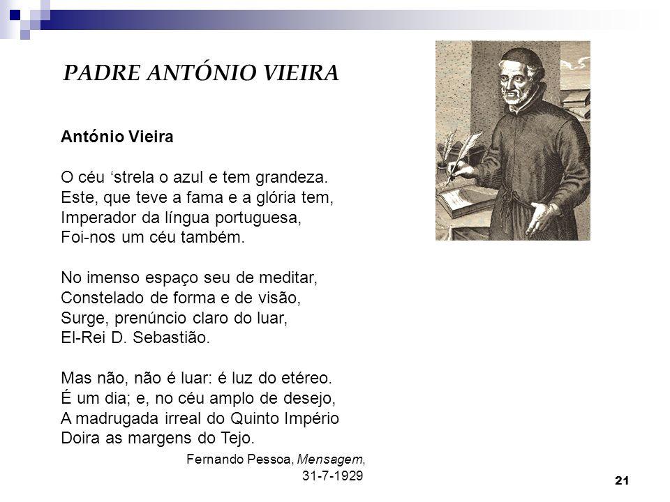 21 PADRE ANTÓNIO VIEIRA António Vieira O céu strela o azul e tem grandeza. Este, que teve a fama e a glória tem, Imperador da língua portuguesa, Foi-n