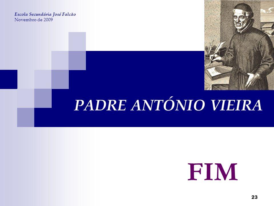 23 PADRE ANTÓNIO VIEIRA Escola Secundária José Falcão Novembro de 2009 FIM