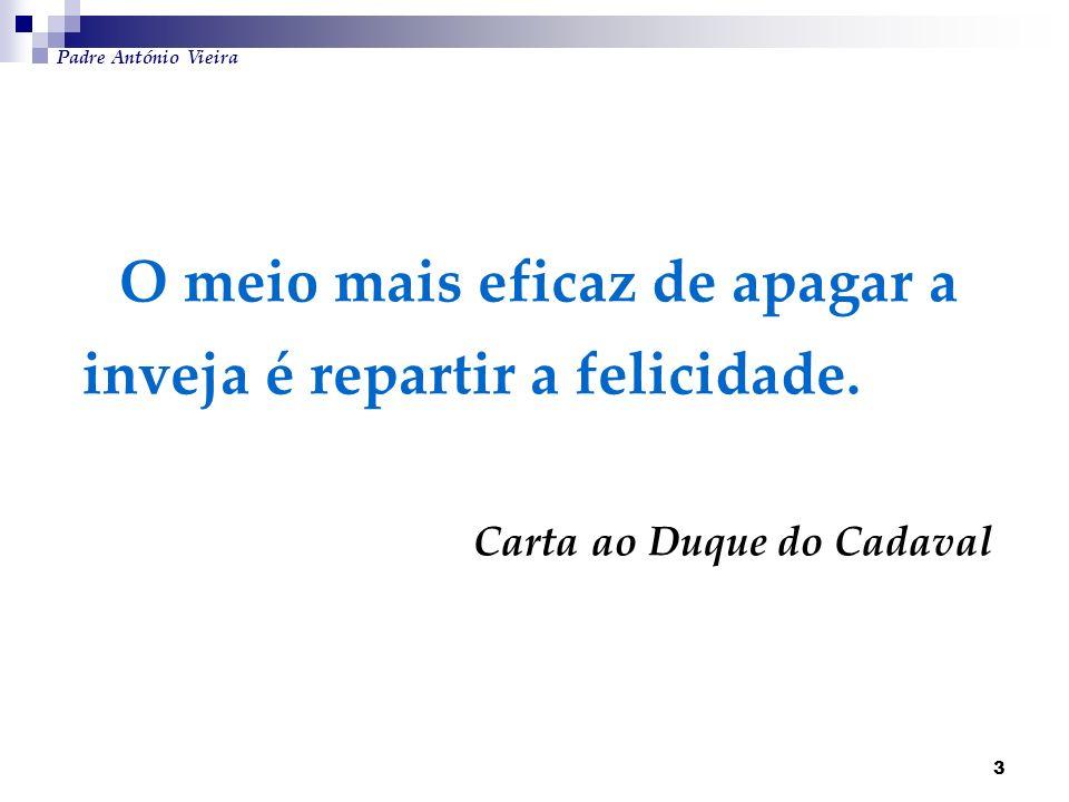 3 O meio mais eficaz de apagar a inveja é repartir a felicidade. Carta ao Duque do Cadaval Padre António Vieira