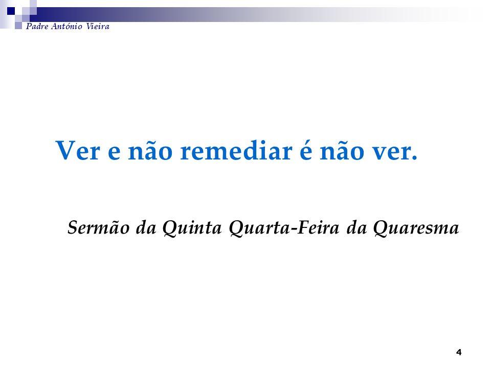 4 Ver e não remediar é não ver. Sermão da Quinta Quarta-Feira da Quaresma Padre António Vieira