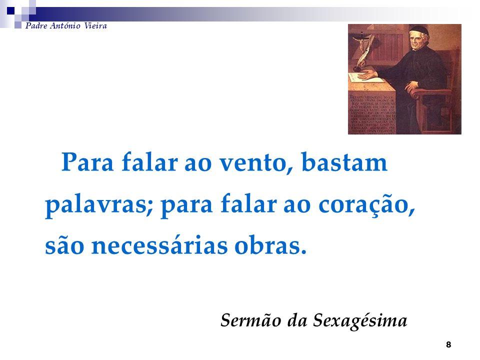 8 Para falar ao vento, bastam palavras; para falar ao coração, são necessárias obras. Sermão da Sexagésima Padre António Vieira