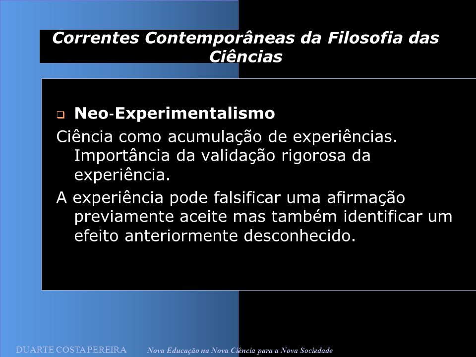 DUARTE COSTA PEREIRA Nova Educação na Nova Ciência para a Nova Sociedade Correntes Contemporâneas da Filosofia das Ciências Neo Experimentalismo Ciência como acumulação de experiências.