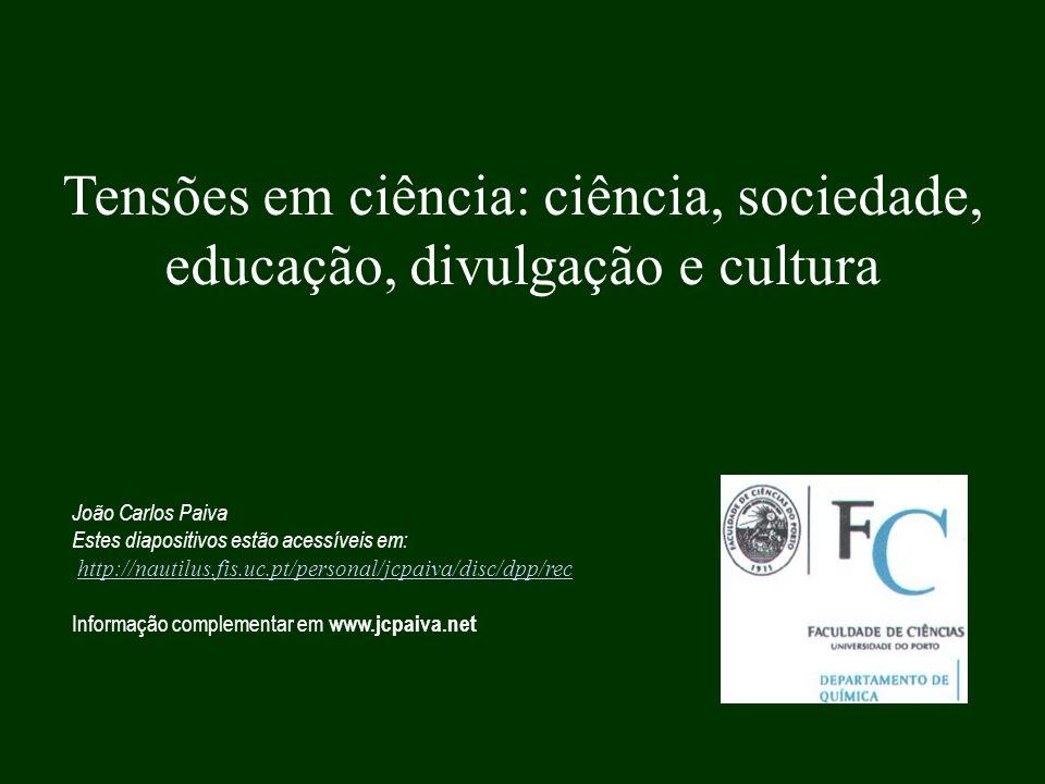 Tensões em ciência: ciência, sociedade, educação, divulgação e cultura João Carlos Paiva Estes diapositivos estão acessíveis em: http://nautilus.fis.u