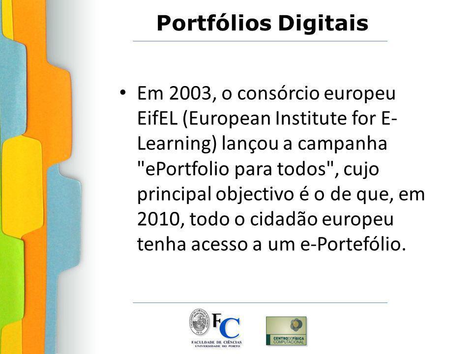 Portfólios Digitais Em 2003, o consórcio europeu EifEL (European Institute for E- Learning) lançou a campanha ePortfolio para todos , cujo principal objectivo é o de que, em 2010, todo o cidadão europeu tenha acesso a um e-Portefólio.