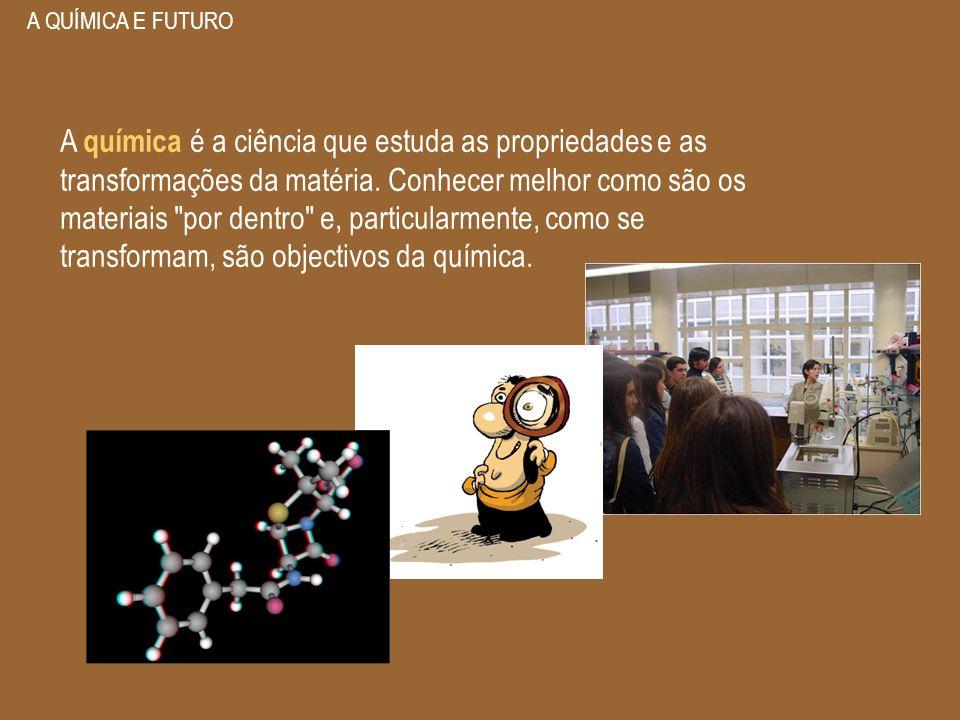 A QUÍMICA E FUTURO A química é a ciência que estuda as propriedades e as transformações da matéria. Conhecer melhor como são os materiais