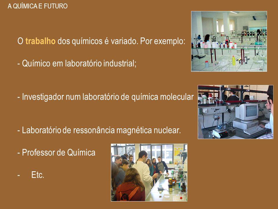 A QUÍMICA E FUTURO O trabalho dos químicos é variado. Por exemplo: - Químico em laboratório industrial; - Investigador num laboratório de química mole