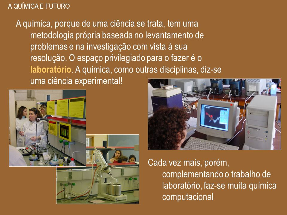 A QUÍMICA E FUTURO A química, porque de uma ciência se trata, tem uma metodologia própria baseada no levantamento de problemas e na investigação com v