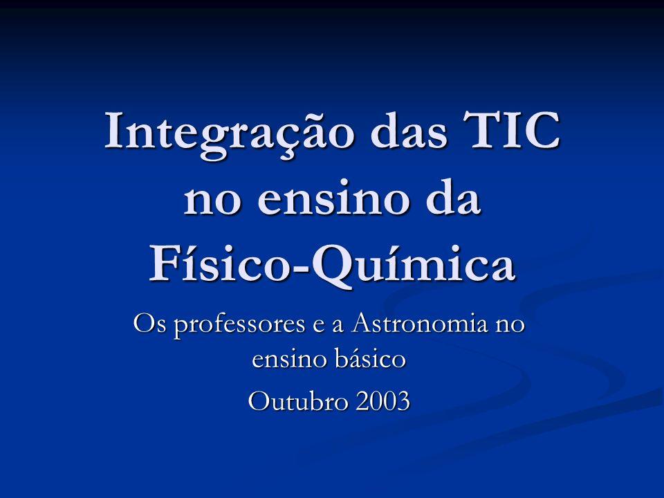 Integração das TIC no ensino da Físico-Química Os professores e a Astronomia no ensino básico Outubro 2003