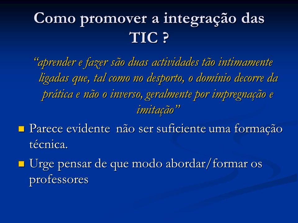 Como promover a integração das TIC ? aprender e fazer são duas actividades tão intimamente ligadas que, tal como no desporto, o domínio decorre da prá